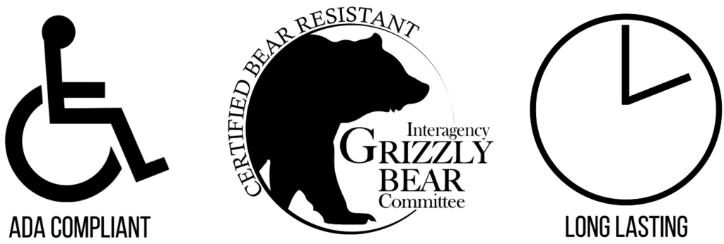 ADA Compliant, Certified Bear Resistant by the Interagency Grizzly Bear Committie, Long Lasting.